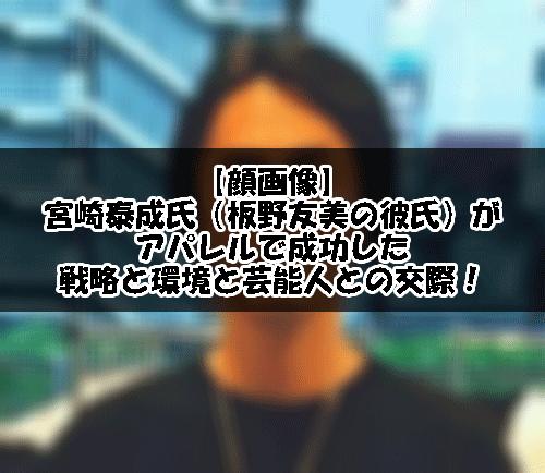 【顔画像】宮崎泰成氏(板野友美の彼氏)がアパレルで成功した戦略と環境と芸能人との交際!