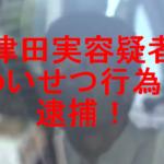 【顔画像】津田実容疑者逮捕!被害女性の顔を足蹴りしてわいせつ行為