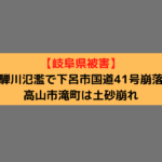 【岐阜県被害】飛騨川氾濫で下呂市国道41号崩落、高山市滝町は土砂崩れ