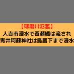 【球磨川氾濫】人吉市浸水で西瀬橋は流され青井阿蘇神社は鳥居下まで浸水