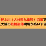野上川(大分県九重町)氾濫でJR久大線の鉄橋崩落現場が怖すぎる!