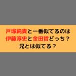 戸塚純貴と一番似てるのは伊藤淳史と金田哲どっち?兄とは似てる?
