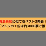 眞島秀和に似てるベスト3発表!ダントツの1位は約3000票で誰?