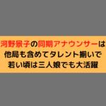 河野景子の同期アナウンサーは他局も含めてタレント揃いで若い頃は三人娘でも大活躍