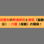 新田恵利の熱海移住と病気(脳動脈瘤)・介護(母親)の関係!